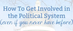 How To Get Involved in the Political System Even If You Never Have Before