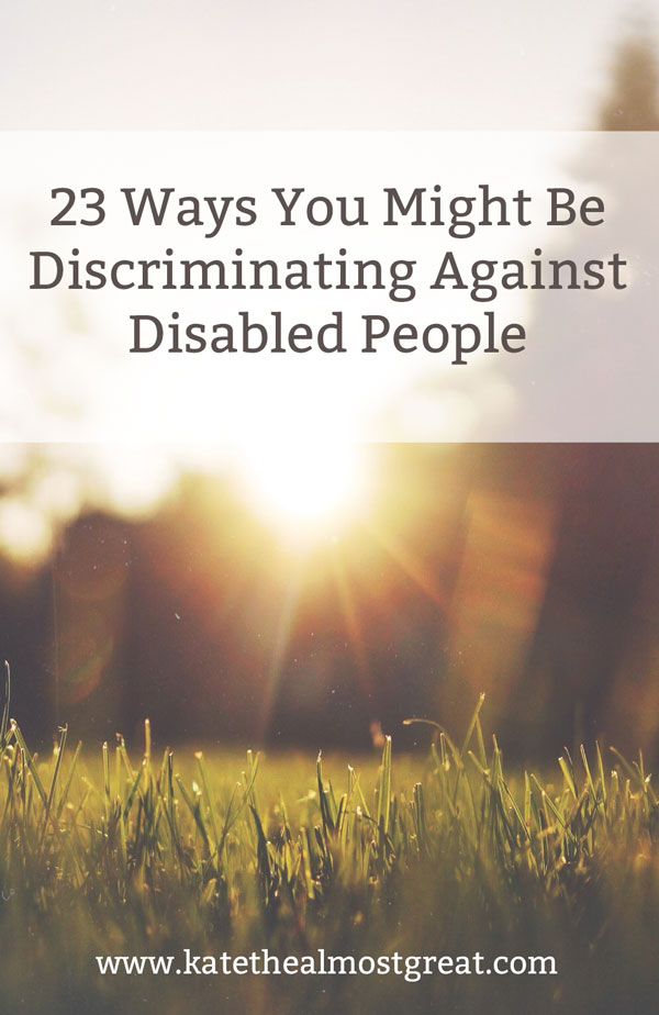 Our society is full of ableism, or the discrimination against disabled people. These are 23 ways you might be exhibiting ableism, with explanations of why it's a problem. You might be really hurting disabled people without realizing it!