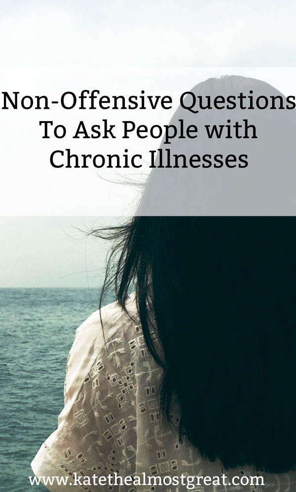 Here are questions you can ask people with chronic illnesses that are less (or not) offensive than what you might ask.