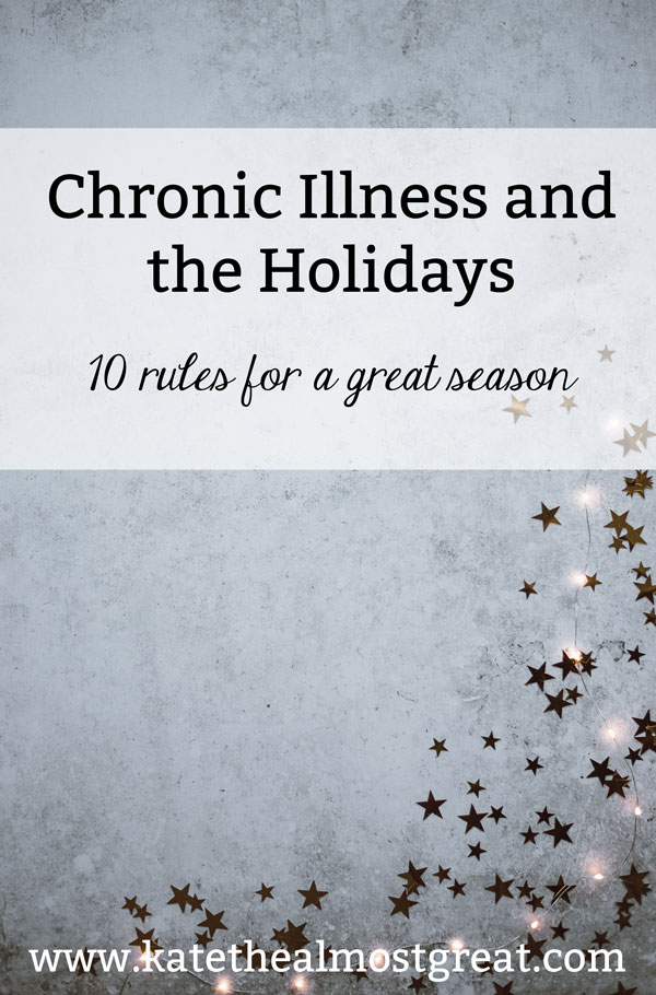 Chronic illness patient and blogger Kate the (Almost) Great shares 10 rules for surviving chronic illness and the holidays so you can have the best season possible.