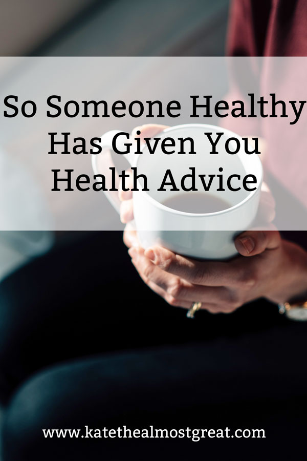 """If you have experienced chronic illness or pain symptoms for longer than a month, then you have probably gotten unsolicited health advice, especially from healthy people. And if you're like me and have had symptoms for longer than , then you've gotten a LOT of it. To say it's """"pretty annoying"""" is a bit of an understatement."""