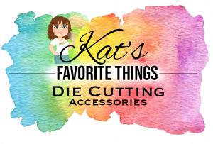 Kat's Favorite Die Cutting Accessories