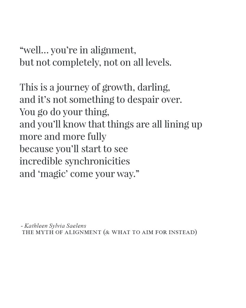 """well... you're in alignment, but not completely, not on all levels. This is a journey of growth, darling, and it's not something to despair over. You go do your thing, and you'll know that things are all lining up more and more fully because you'll start to see incredible synchronicities and 'magic' come your way."""