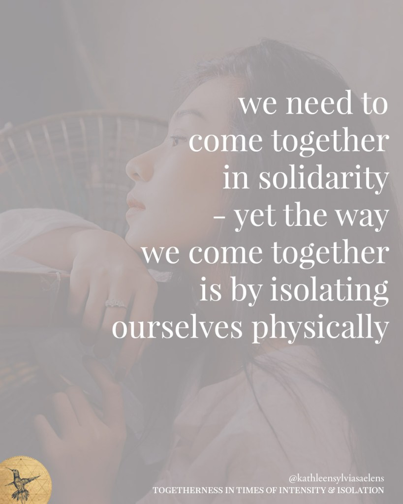we need to come together in solidarity - yet the way we come together is by isolating ourselves physically.