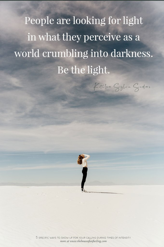 People are looking for light in what they perceive as a world crumbling into darkness – be the light.