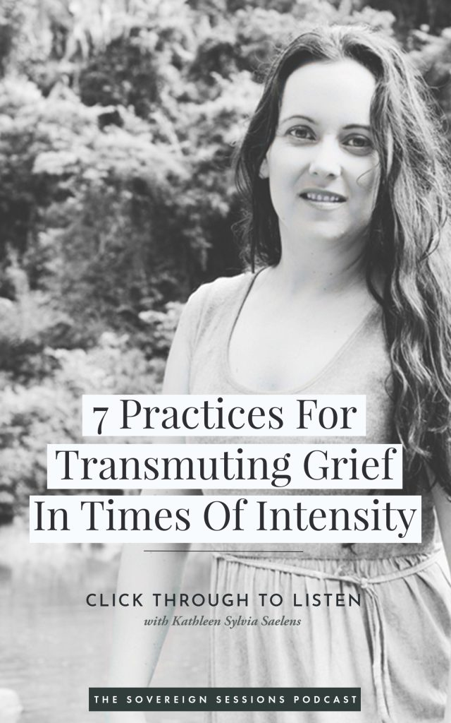 CLICK THROUGH TO LISTEN IN TO THE PODCAST: 7 Practices For Transmuting Grief. With fierce love, Kath - kathleensaelens.com