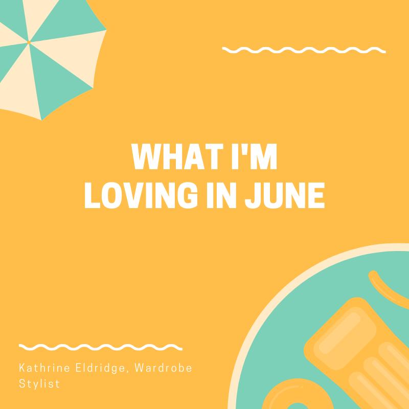 What I'm Loving in June by Kathrine Eldridge, Wardrobe Stylist