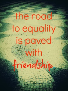 the road to equality is paved with friendship