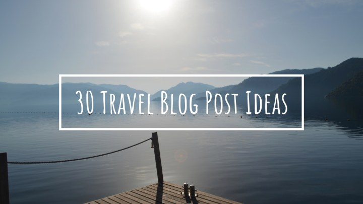 30 Travel Blog Post Ideas