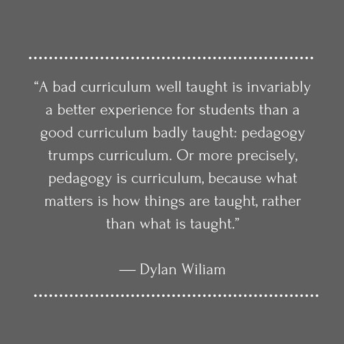 """""""A bad curriculum well taught is invariably a better experience for students than a good curriculum badly taught- pedagogy trumps curriculum. Or more precisely, pedagogy is curriculum, because what matters is how things are taught, ra (1)"""
