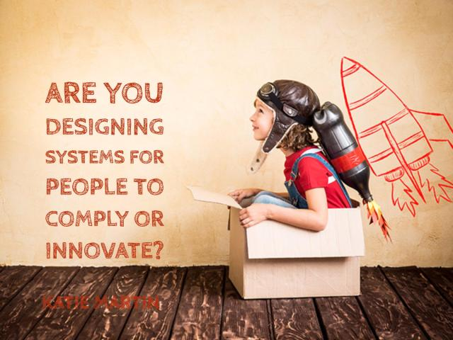 Are You Designing Systems for People to Comply or Innovate?