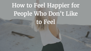 How to Feel Happier for People Who Don't Like to Feel
