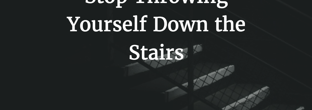 Stop Throwing Yourself Down the Stairs!
