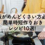 夕飯がめんどくさい方必見!簡単時短作りおきレシピ10選!のアイキャッチ画像
