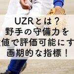 UZRとは?野手の守備力を数値で評価可能にする画期的な指標!のアイキャッチ画像