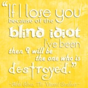 """""""If I lose you because of the blind idiot I've been, then I will be the one who is destroyed."""" -Abbi Glines, The Vincent Brothers"""