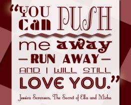 """""""You can push me away- run away- and I will still love you"""" - Jessica Sorensen , The Secret of Ella and Micha"""