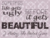 """""""Sometimes life gets ugly before it gets beautiful."""" J. Sterling, The Perfect Game"""