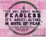 """""""It's not about being fearless, it's about acting in spite of fear."""" Veronica Roth Divergent"""