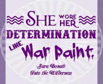 """She wore her determination like war paint."" -Sara Donati, Into the Wilderness"