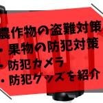【農作物の盗難防止対策】果樹園の防犯対策・防犯カメラ・防犯グッズを紹介 107