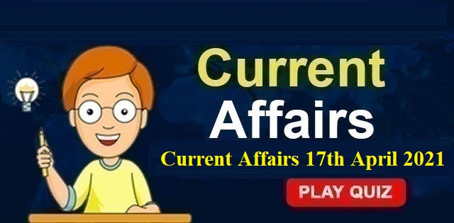 KBC Current Affairs 17th April 2021 – Play Quiz Now
