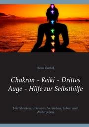 Chakran - Reiki - Drittes Auge - Hilfe zur Selbsthilfe - Nachdenken, Erkennen, Verstehen, Leben und Weitergeben ebook by Heinz Duthel