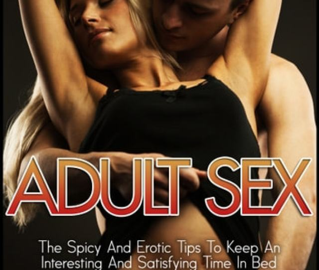 Adult Sex The Spicy And Erotic Tips To Keep An Interesting And Satisfying Time In