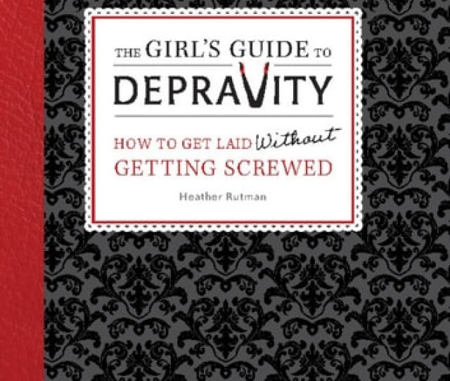The Girls Guide To Depravity How To Get Laid Without Getting Screwed Ebook By Heather