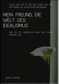 Mein Freund, die Welt des Idealismus: ALLES, WAS ICH JE BIN UND WERDE, BIN ICH UND WERDE ICH…