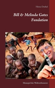 Bill & Melinda Gates Fundation - Monopol der Weltverbesserer ebook by Heinz Duthel