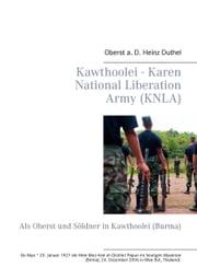 Kawthoolei - Karen National Liberation Army (KNLA) - Als Oberst und Söldner in Kawthoolei (Burma) ebook by Heinz Duthel