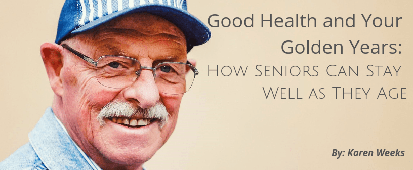 Good Health & Your Golden Years: How Seniors Can Stay Well As They Age