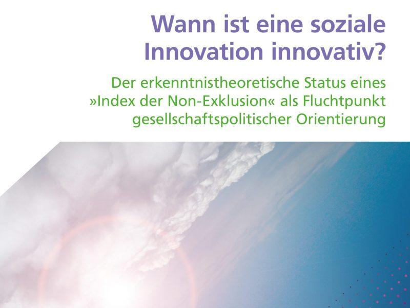"""Titel zu """"Wann ist eine soziale Innovation innovativ? Der erkenntnistheoretische Status eines »Index der Non-Exklusion« als Fluchtpunkt gesellschaftspolitischer Orientierung"""""""