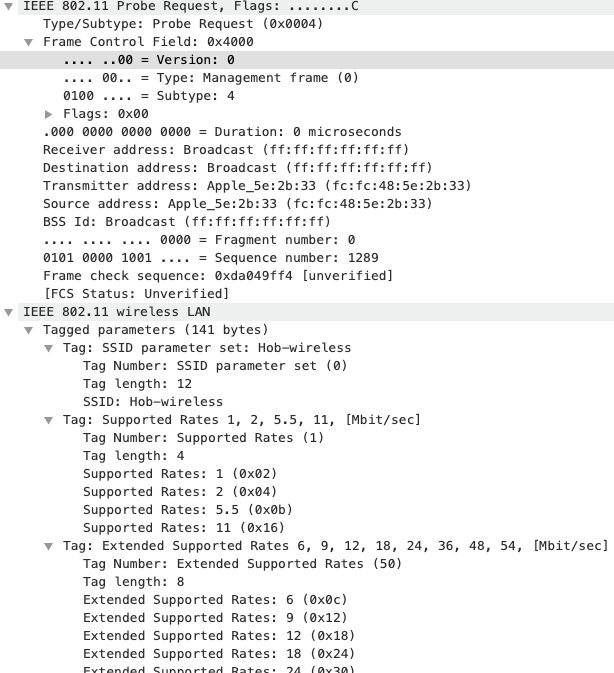 IEEE 8ø2.11 Probe Request, Flags: ..... ...C  Type/Subtype: Probe Request (øxeeø4)  Frame Control Field: ex4øoe  . ..øø = Version: e  eløø  ø . — Type: Management frame (e)  = Subtype: 4  Flags: øxee  . øøø oøøø eøøø eeøø = Duration: e microseconds  Receiver address: Broadcast ff)  Destination address: Broadcast ff:ff)  Transmitter address: (fc:fc:48:5e:2b:33)  Source address: Apple_5e:2b:33 (fc: fc:48:  BSS Id: Broadcast (ff:ff:ff:ff:ff:ff)  = Fragment number: ø  eeøø  0101 eøøø løøl  = Sequence number: 1289  Frame check sequence: øxda049ff4 (unverified]  (FCS Status: Unverified]  IEEE 8ø2.11 wireless LAN  v Tagged parameters (141 bytes)  Tag: SSID parameter set: Hob—wireless  Tag Number: SSID parameter set (e)  Tag length: 12  SSID: Hob—wi re less  Tag: Supported Rates 1, 2, 5.5, 11, (Mbit/sec)  Tag Number: Supported Rates (1)  Tag length: 4  Suppo rted Rates: 1 (exø2)  Suppo rted Rates: 2 (exø4)  Suppo rted Rates: 5.5 (øxøb)  Suppo rted Rates: 11 (ex16)  Tag: Extended Supported Rates 6, 9, 12, 18, 24,  Tag Number: Extended Suppo rted Rates (5ø)  Tag length: 8  36,  48,  54,  (mbit/sec)  Extended  Extended  Extended  Extended  Supported  Supported  Supported  Supported  Rates:  Rates :  Rates:  Rates:  6 (øxec)  g (øx12)  12 (øx18)  18 (øx24)
