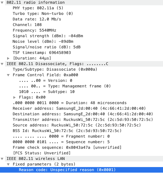 802.11 radio information  PHY type: 8ø2. lla (5)  Turbo type: Non—turbo (ø)  Data rate: 12.0 Mb/s  channel: 108  Frequency: 554%Hz  Signal strength (dBm): —84dBm  Noise level (dBm): —89dBm  Signal/noise ratio (dB): 5dB  TSE timestamp: 6964589ø3  (Du ration: 44gsl  IEEE 8ø2.11 Disassociate, Flags: ..... ...C  Type/Subtype: Disassociate (øxøeea)  Frame Control Field: exaøøø  ..øø = Version: e  lølø  = Type: management frame (e)  = Subtype: lø  Flags: øxee  .øøø oøøø eø11 eeøø = Duration: 48 microseconds  Receiver address: SamsungE_2d:øe:4ø (4c:66:41:2d:øø:4ø)  Destination address: SamsungE_2d:øø:4e (4c:66: 41:2d  Transmitter address: (2c:5d: 72:5c)  source address: 72:5c)  BSS Id:  Fragment number: ø  . eeøø =  eøøø eøøø eløl  = Sequence number: 5  Frame check sequence: øx8043a47a [unverified]  (FCS Status: Unverified]  IEEE 8ø2.11 wireless LAN  v Fixed parameters (2 bytes)  Reason code: Unspecified reason  ( øxøool)