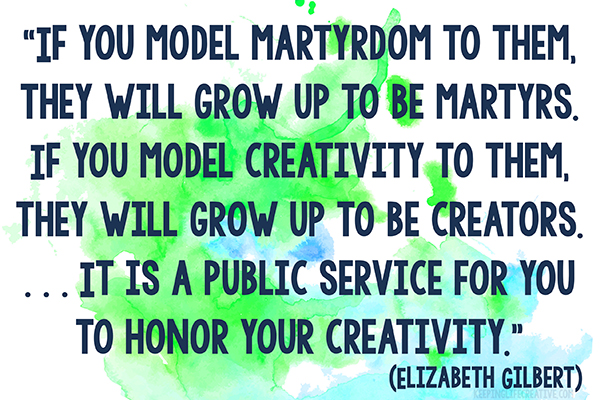 """If you model martyrdom to them, they will grow up to be martyrs. If you model creativity to them, they will grow up to be creators. . . . It is a public service for you to honor your creativity."" (Elizabeth Gilbert, Big Magic podcast)"