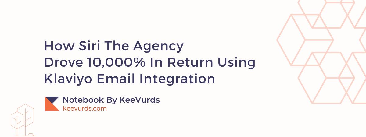 How Siri The Agency Drove 10,000% In Return Using Klaviyo Email Integration