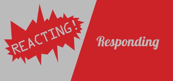 Reacting vs. Responding