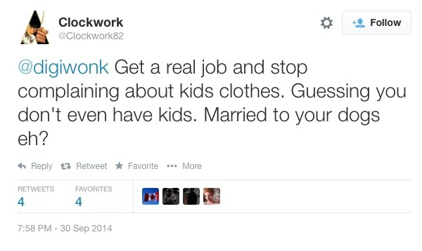 @clockwork Get a real job an stop complaining about kids clothes. Guessing you don't even have kids. Married to your dogs eh?