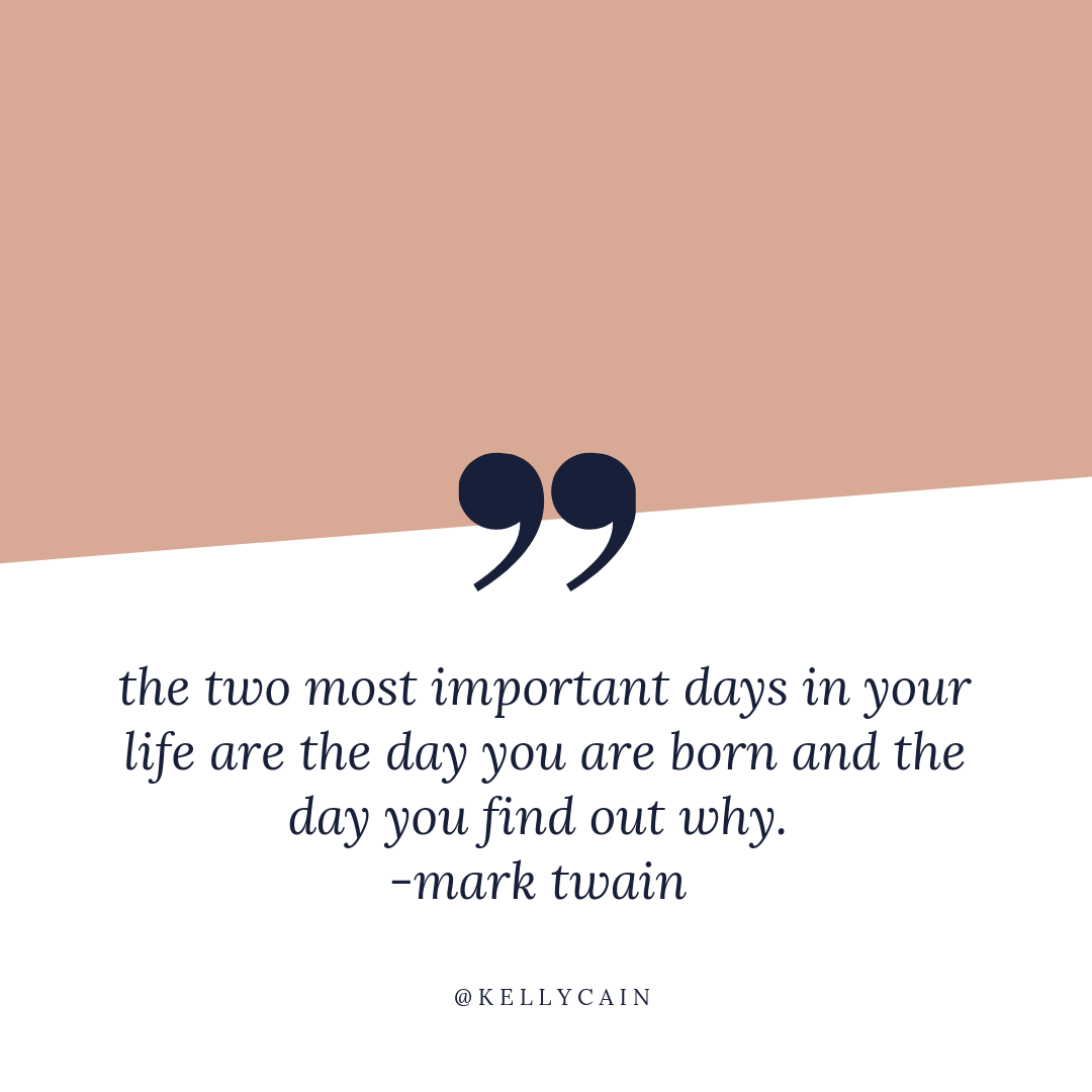 the two most important days in your life are the day you are born and the day you find out why. | inspirational quotes | kellycain.com