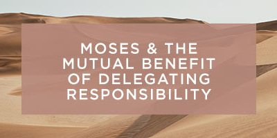 MOSES AND THE MUTUAL BENEFIT OF DELEGATING RESPONSIBILITY