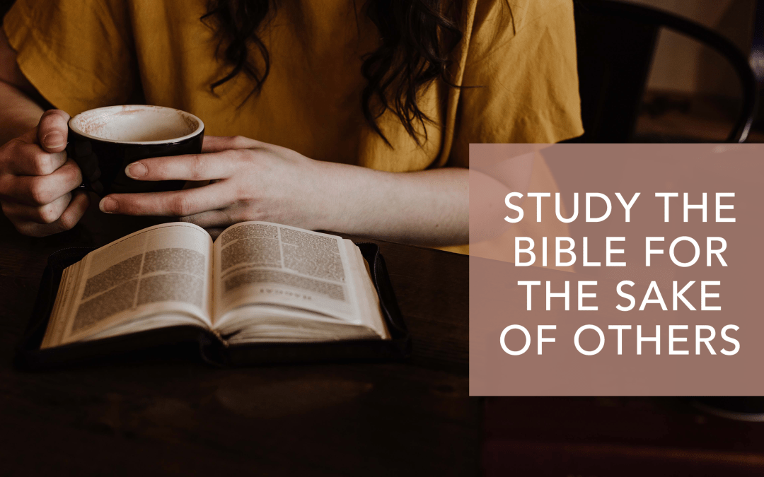 STUDY THE BIBLE FOR THE SAKE OF OTHERS
