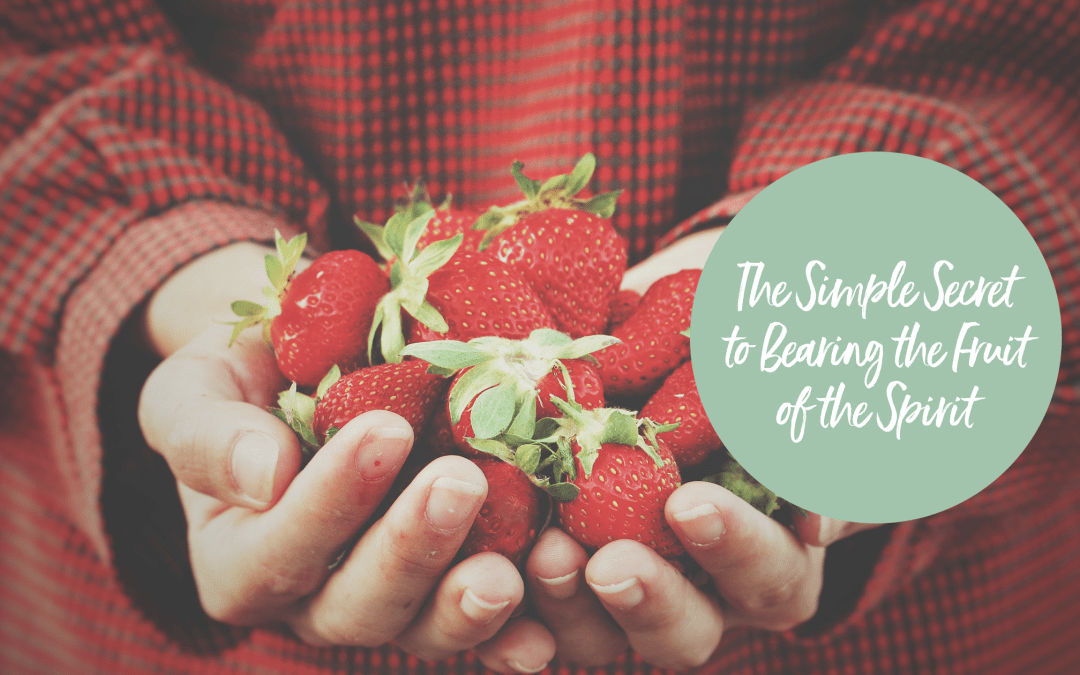 THE SIMPLE SECRET TO BEARING THE FRUIT OF THE SPIRIT