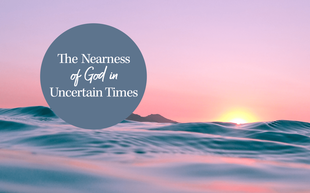 The Nearness of God in Uncertain Times