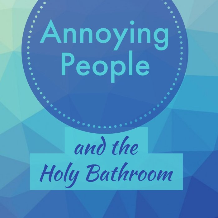 Annoying People and the Holy Bathroom