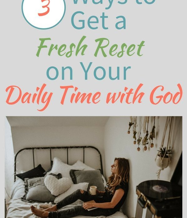 3 Ways to Get a Fresh Reset on Your Daily Time with God