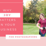 Why JOY Matters in your photography business