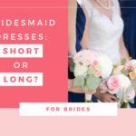 Bridesmaid dresses: Short or Long?