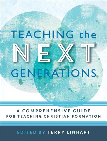 TEACHING THE NEXT GENERATIONS: A Comprehensive Guide For Teaching Christian Formation (edited by Terry Linhart)